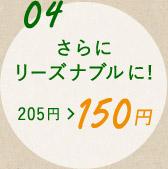 ポイント4 さらにリーズナブルに!205円から150円